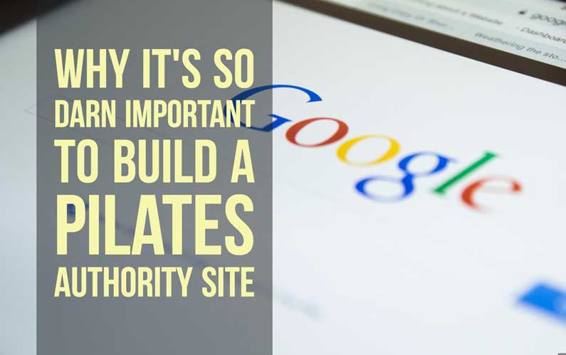 Why It's So Darn Important To Build A Pilates Authority Site